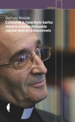 Człowiek o twardym karku. Historia księdza Romualda Jakuba Wekslera-Waszkinela