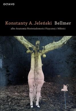 Bellmer albo Anatomia Nieświadomości Fizycznej i Miłości