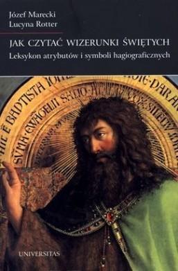 Jak czytać wizerunki świętych. Leksykon atrybutów i symboli hagiograficznych